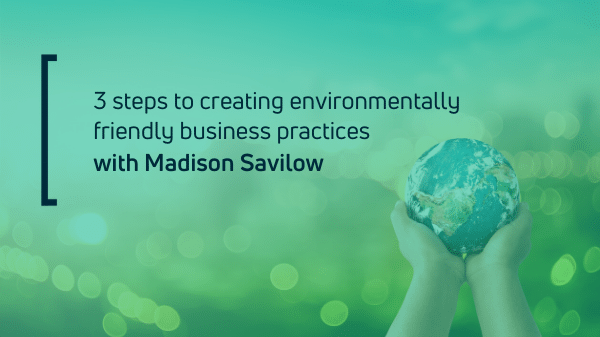 3 steps to creating environmentally friendly business practices